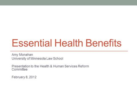 Essential Health Benefits Amy Monahan University of Minnesota Law School Presentation to the Health & Human Services Reform Committee February 8, 2012.