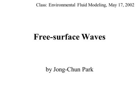 Free-surface Waves by Jong-Chun Park Class: Environmental Fluid Modeling, May 17, 2002.