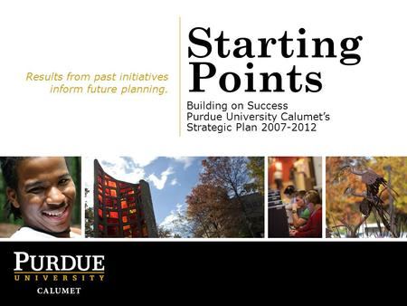 Starting Points Building on Success Purdue University Calumet's Strategic Plan 2007-2012 Results from past initiatives inform future planning.