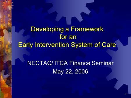 1 Developing a Framework for an Early Intervention System of Care NECTAC/ ITCA Finance Seminar May 22, 2006.