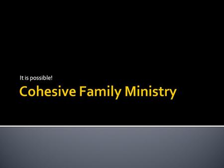 It is possible!.  The four corners of the Cohesive Ministry.  Spiritual Power  Intellect/Mental  Behaviour/Social  Emotional/History  Jesus our.