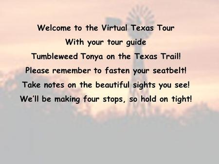 Welcome to the Virtual Texas Tour With your tour guide Tumbleweed Tonya on the Texas Trail! Please remember to fasten your seatbelt! Take notes on the.