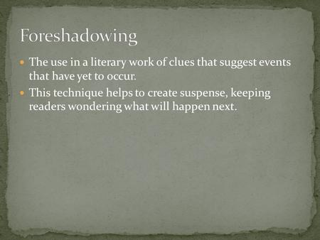 The use in a literary work of clues that suggest events that have yet to occur. This technique helps to create suspense, keeping readers wondering what.