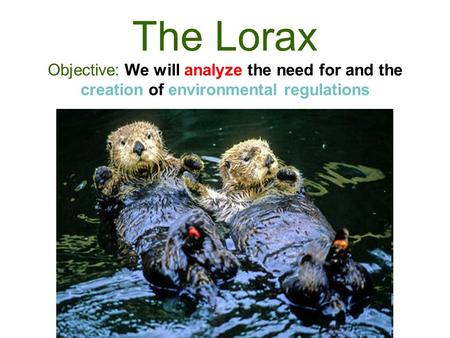 The Lorax Objective: We will analyze the need for and the creation of environmental regulations.