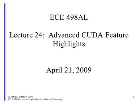 © John A. Stratton 2009 ECE 498AL, University of Illinois, Urbana-Champaign 1 ECE 498AL Lecture 24: Advanced CUDA Feature Highlights April 21, 2009.