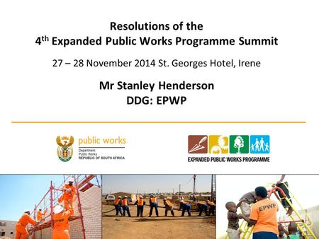 Resolutions of the 4 th Expanded Public Works Programme Summit 27 – 28 November 2014 St. Georges Hotel, Irene Mr Stanley Henderson DDG: EPWP 1.