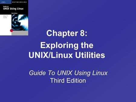 Guide To UNIX Using Linux Third Edition Chapter 8: Exploring the UNIX/Linux Utilities.