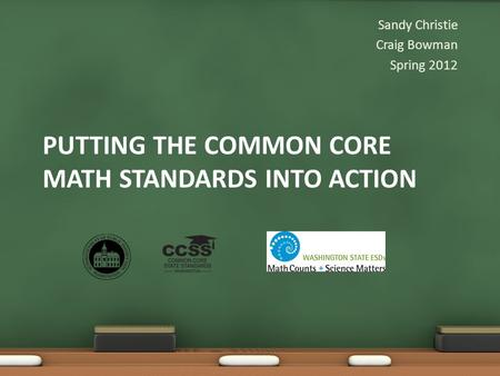 PUTTING THE COMMON CORE MATH STANDARDS INTO ACTION Sandy Christie Craig Bowman Spring 2012.