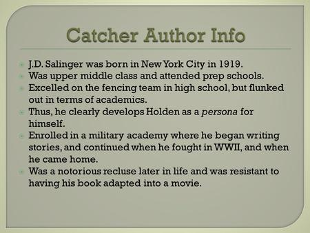  J.D. Salinger was born in New York City in 1919.  Was upper middle class and attended prep schools.  Excelled on the fencing team in high school, but.
