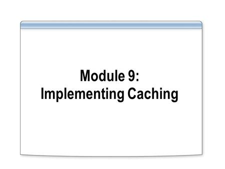 Module 9: Implementing Caching. Overview Caching Overview Configuring General Cache Properties Configuring Cache Rules Configuring Content Download Jobs.