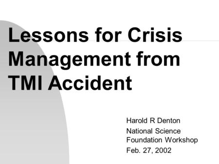 Lessons for Crisis Management from TMI Accident Harold R Denton National Science Foundation Workshop Feb. 27, 2002.