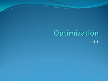 4.4. Optimization Optimization is one of the most useful applications of the derivative. It is the process of finding when something is at a maximum or.