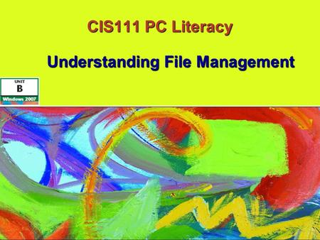 CIS111 PC Literacy Understanding File Management Understanding File Management.