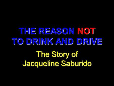 THE REASON NOT TO DRINK AND DRIVE The Story of Jacqueline Saburido.