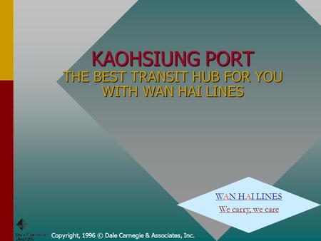 Copyright, 1996 © Dale Carnegie & Associates, Inc. KAOHSIUNG PORT THE BEST TRANSIT HUB FOR YOU WITH WAN HAI LINES WAN HAI LINES We carry, we care.