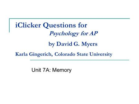 IClicker Questions for Unit 7A: Memory Psychology for AP by David G. Myers Karla Gingerich, Colorado State University.