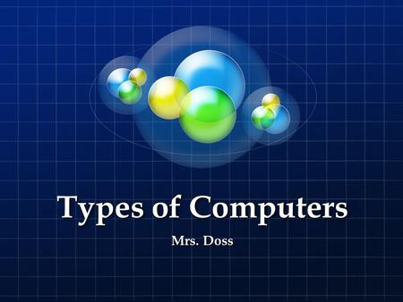 Types of Computers Mrs. Doss. Types Personal Computers (PC'S) Used by a single user Home or office General computing tasks Dell or Mac Desktop Designed.