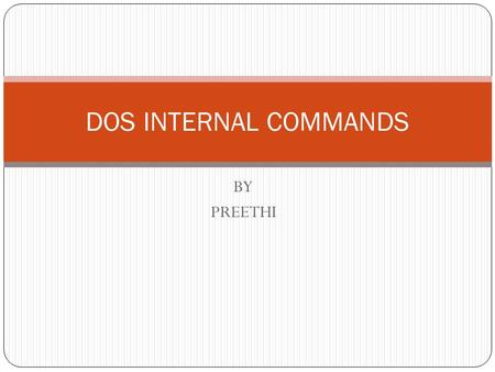 BY PREETHI DOS INTERNAL COMMANDS. INTERNAL COMMANDS  DOS commands that are present in the COMMAND.COM file and are automatically loaded into RAM when.