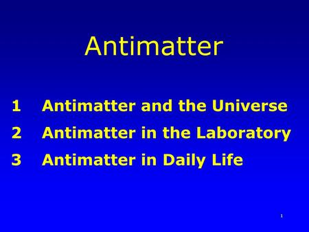 1 Antimatter 1Antimatter and the Universe 2Antimatter in the Laboratory 3Antimatter in Daily Life.