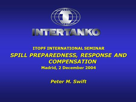 ITOPF INTERNATIONAL SEMINAR SPILL PREPAREDNESS, RESPONSE AND COMPENSATION Madrid, 2 December 2004 Peter M. Swift.