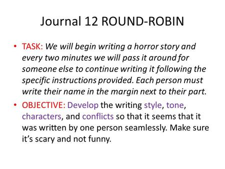 Journal 12 ROUND-ROBIN TASK: We will begin writing a horror story and every two minutes we will pass it around for someone else to continue writing it.