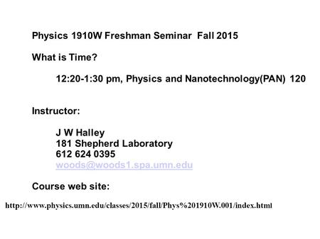 Physics 1910W Freshman Seminar Fall 2015 What is Time? 12:20-1:30 pm, Physics and Nanotechnology(PAN) 120 Instructor: J W Halley 181 Shepherd Laboratory.