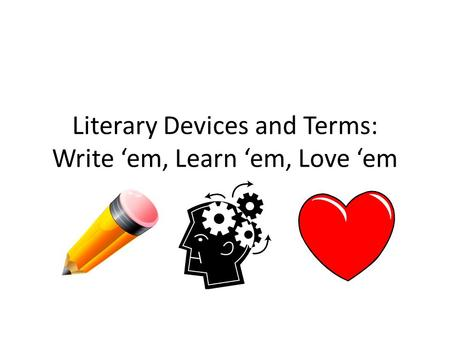 Literary Devices and Terms: Write 'em, Learn 'em, Love 'em.