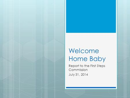 Welcome Home Baby Report to the First Steps Commission July 31, 2014.
