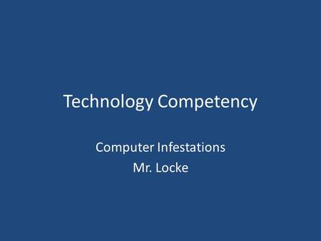 Technology Competency Computer Infestations Mr. Locke.