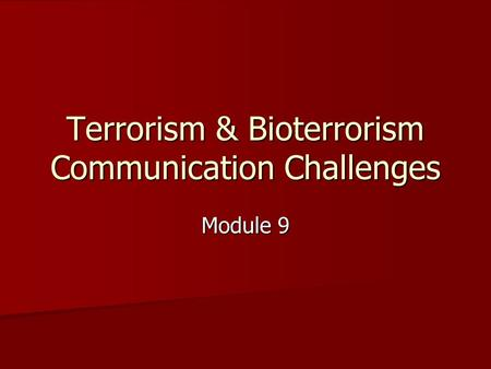 Terrorism & Bioterrorism Communication Challenges Module 9.