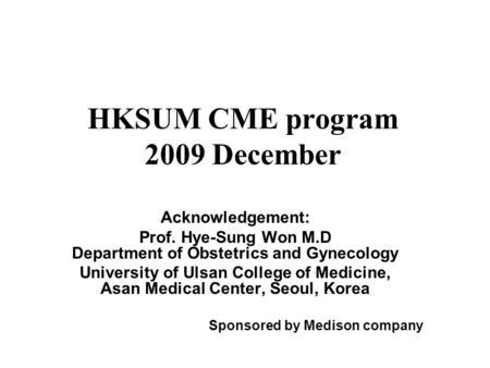 HKSUM CME program 2009 December Acknowledgement: Prof. Hye-Sung Won M.D Department of Obstetrics and Gynecology University of Ulsan College of Medicine,