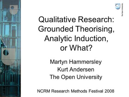 Qualitative Research: Grounded Theorising, Analytic Induction, or What? Martyn Hammersley Kurt Andersen The Open University NCRM Research Methods Festival.