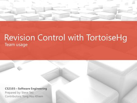 Revision Control with TortoiseHg (Team use) Team usage Prepared by: Steve Teo Contributors: Tong Huu Khiem CS2103 – Software Engineering.
