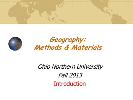 Geography: Methods & Materials Ohio Northern University Fall 2013 Introduction.