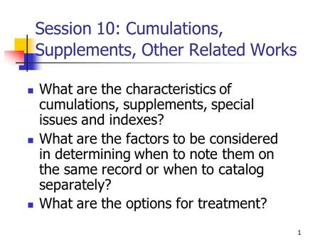 1 Session 10: Cumulations, Supplements, Other Related Works What are the characteristics of cumulations, supplements, special issues and indexes? What.