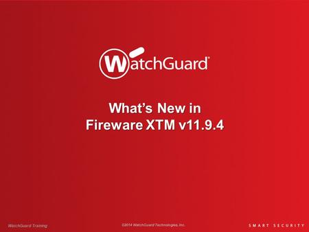 What's New in Fireware XTM v11.9.4 WatchGuard Training ©2014 WatchGuard Technologies, Inc.