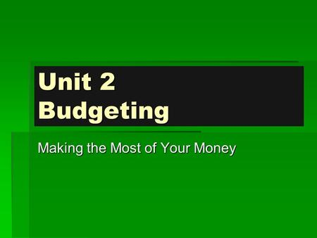 Unit 2 Budgeting Making the Most of Your Money. Examine spending habits  How does your spending measure up?  Spending Plan / Budget  A plan for managing.