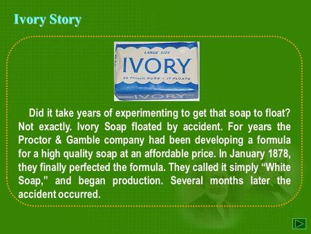Did it take years of experimenting to get that soap to float? Not exactly. Ivory Soap floated by accident. For years the Proctor & Gamble company had.