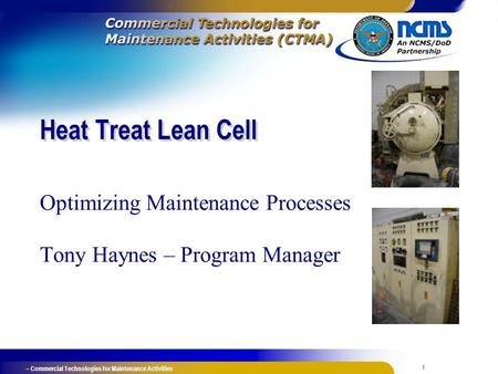 1 – Commercial Technologies for Maintenance Activities Heat Treat Lean Cell Optimizing Maintenance Processes Tony Haynes – Program Manager.