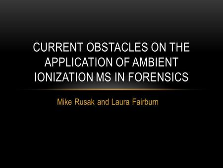 Mike Rusak and Laura Fairburn CURRENT OBSTACLES ON THE APPLICATION OF AMBIENT IONIZATION MS IN FORENSICS.