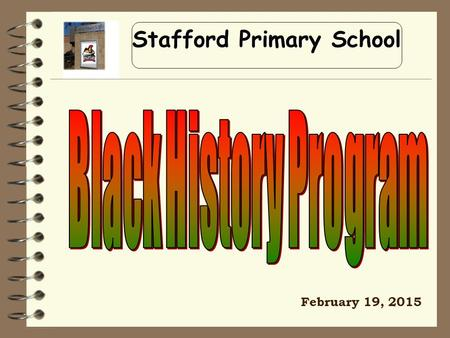 Stafford Primary School February 19, 2015. Lift every voice and sing, Till earth and heaven ring, Ring with the harmonies of Liberty; Let our rejoicing.