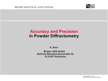 Accuracy-in-XRD.1, A. Kern © 1999 BRUKER AXS All Rights Reserved Accuracy and Precision in Powder Diffractometry A. Kern Bruker AXS GmbH Östliche Rheinbrückenstraße.