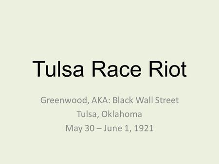 Tulsa Race Riot Greenwood, AKA: Black Wall Street Tulsa, Oklahoma May 30 – June 1, 1921.