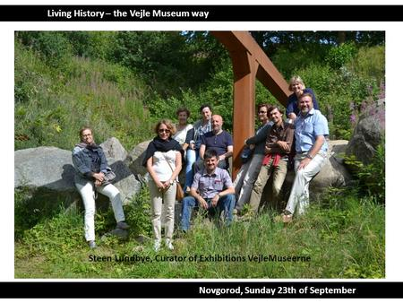 Living History – the Vejle Museum way Novgorod, Sunday 23th of September. Steen Lundbye, Curator of Exhibitions VejleMuseerne.