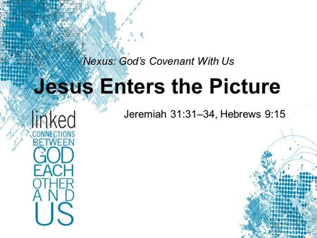 Nexus: God's Covenant With Us Jesus Enters the Picture Jeremiah 31:31–34, Hebrews 9:15.