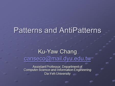 Patterns and AntiPatterns Ku-Yaw Chang Assistant Professor, Department of Computer Science and Information Engineering Da-Yeh University.