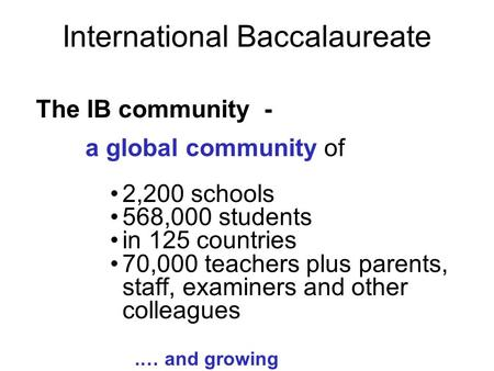 International Baccalaureate The IB community - a global community of 2,200 schools 568,000 students in 125 countries 70,000 teachers plus parents, staff,