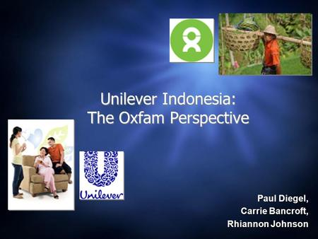 Paul Diegel, Carrie Bancroft, Rhiannon Johnson Rhiannon Johnson Unilever Indonesia: The Oxfam Perspective.
