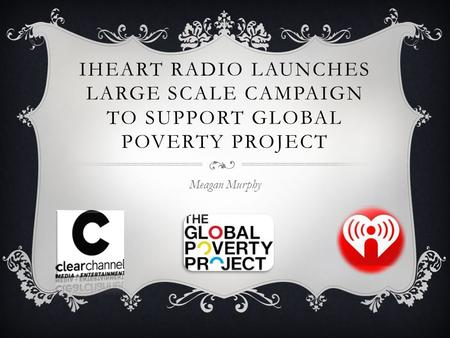 IHEART RADIO LAUNCHES LARGE SCALE CAMPAIGN TO SUPPORT GLOBAL POVERTY PROJECT Meagan Murphy.