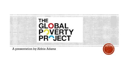 A presentation by Abbie Adams. Global Poverty Project is an international education and advocacy organization working towards the end of extreme poverty.